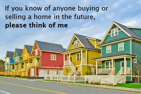 If you know of anyone buying or selling a home in the future, please think of me